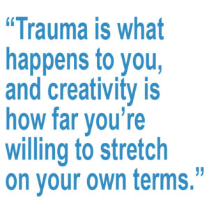 "A pull quote: ""trauma is what happens to you, and creativity is how far you're willing to stretch on your own terms."""