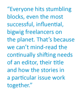 """A pull quote that says """"Everyone hits stumbling blocks, even the most successful, influential, bigwig freelancers on the planet. That's because we can't mind-read the continually shifting needs of an editor, their title and how the stories in a particular issue work together."""""""